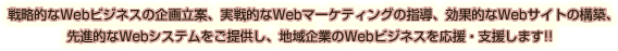 戦略的なWebビジネスの企画立案、実戦的なWebマーケティングの指導、効果的なWebサイトの構築、先進的なWebシステムをご提供し、地域企業のWebビジネスを応援・支援します!!